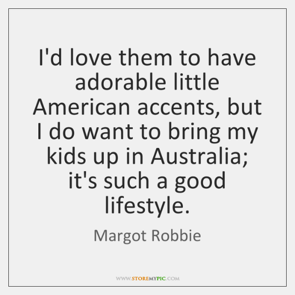 I'd love them to have adorable little American accents, but I do ...