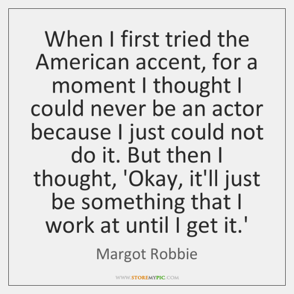 When I first tried the American accent, for a moment I thought ...