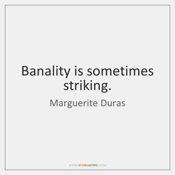Banality is sometimes striking.