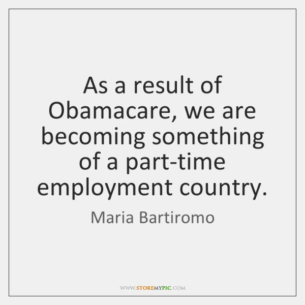 As a result of Obamacare, we are becoming something of a part-time ...