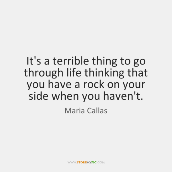 It's a terrible thing to go through life thinking that you have ...