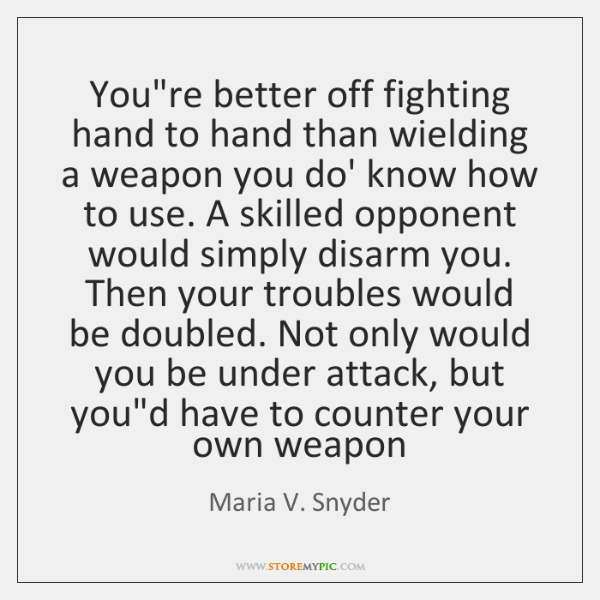 You're better off fighting hand to hand than wielding a weapon you ...