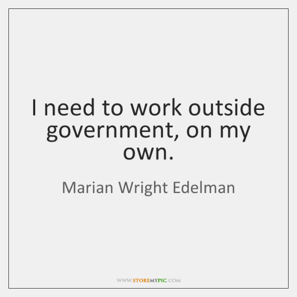 I need to work outside government, on my own.