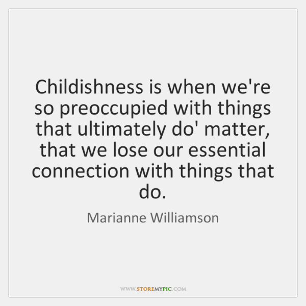 Childishness is when we're so preoccupied with things that ultimately do' matter, ...