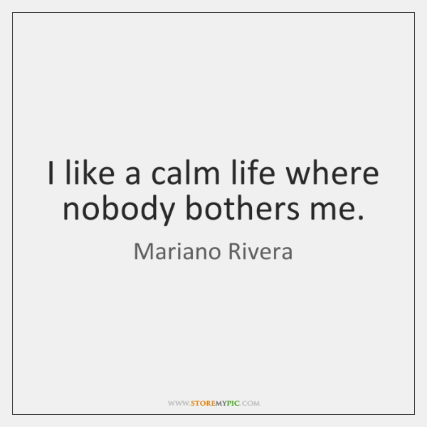 I like a calm life where nobody bothers me.