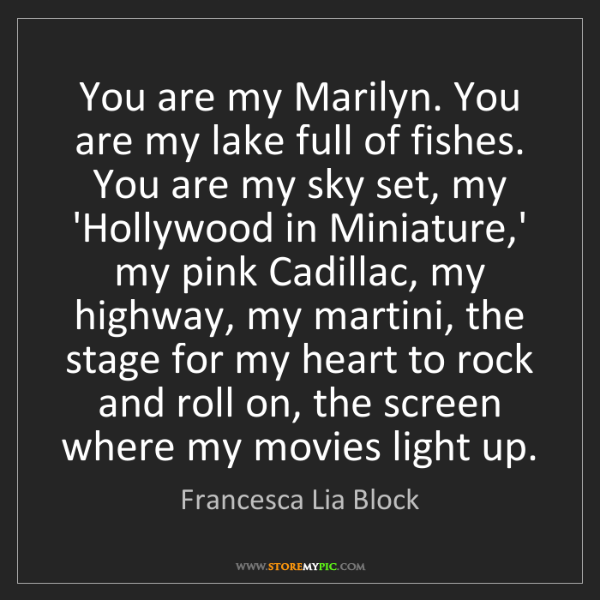 Francesca Lia Block: You are my Marilyn. You are my lake full of fishes. You...