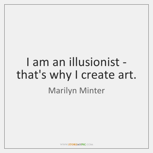 I am an illusionist - that's why I create art.