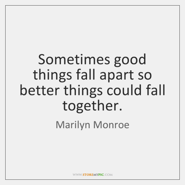 Sometimes good things fall apart so better things could fall together.