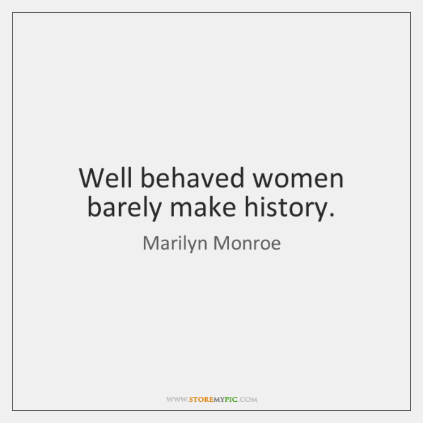 Well behaved women barely make history.