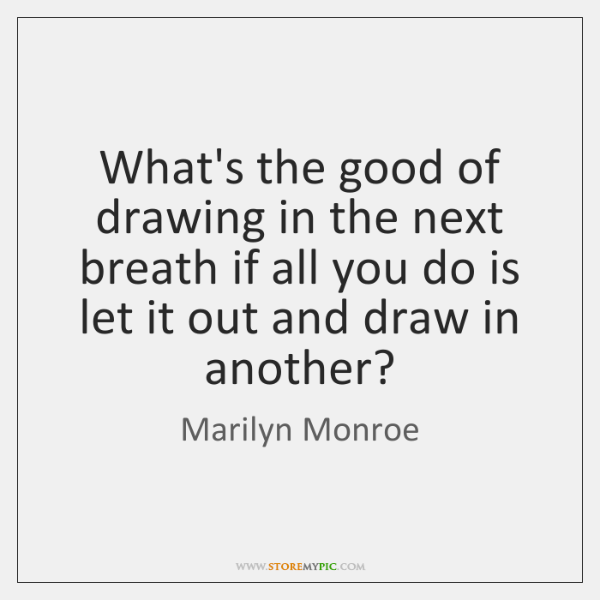 What's the good of drawing in the next breath if all you ...