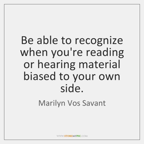 Be able to recognize when you're reading or hearing material biased to ...