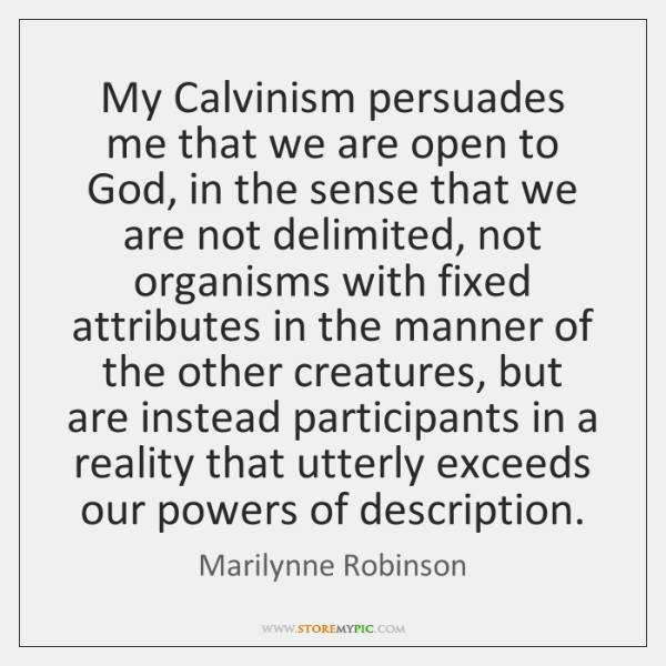 My Calvinism persuades me that we are open to God, in the ...