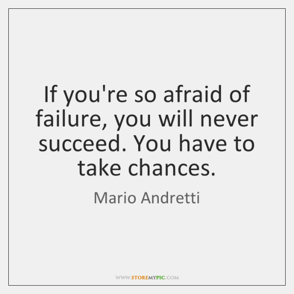 If you're so afraid of failure, you will never succeed. You have ...