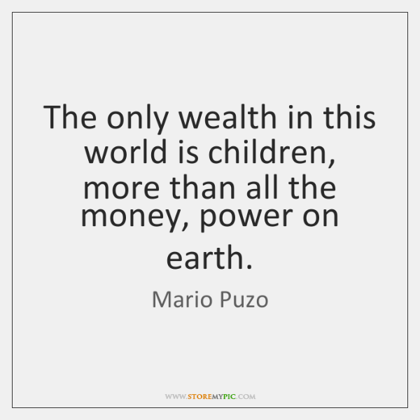 The only wealth in this world is children, more than all the ...