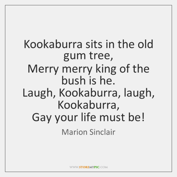 Kookaburra sits in the old gum tree,   Merry merry king of the ...