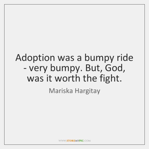 Adoption was a bumpy ride - very bumpy. But, God, was it ...