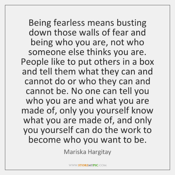 Being fearless means busting down those walls of fear and being who ...