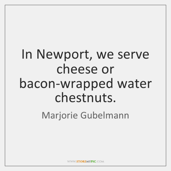 In Newport, we serve cheese or bacon-wrapped water chestnuts.