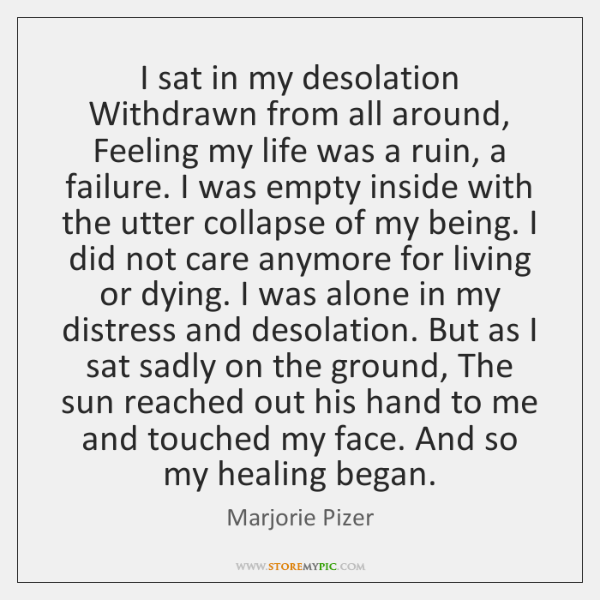 I sat in my desolation Withdrawn from all around, Feeling my life ...