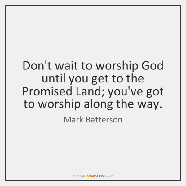 Don't wait to worship God until you get to the Promised Land; ...