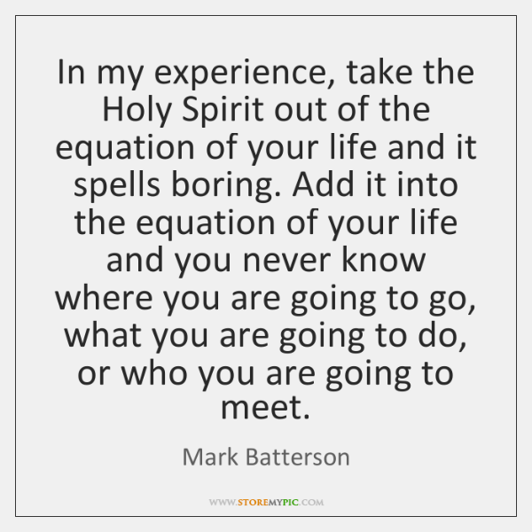 In my experience, take the Holy Spirit out of the equation of ...