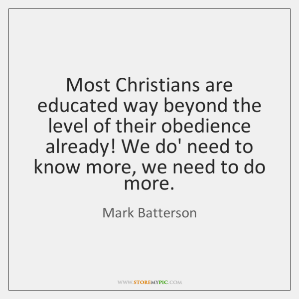 Most Christians are educated way beyond the level of their obedience already! ...
