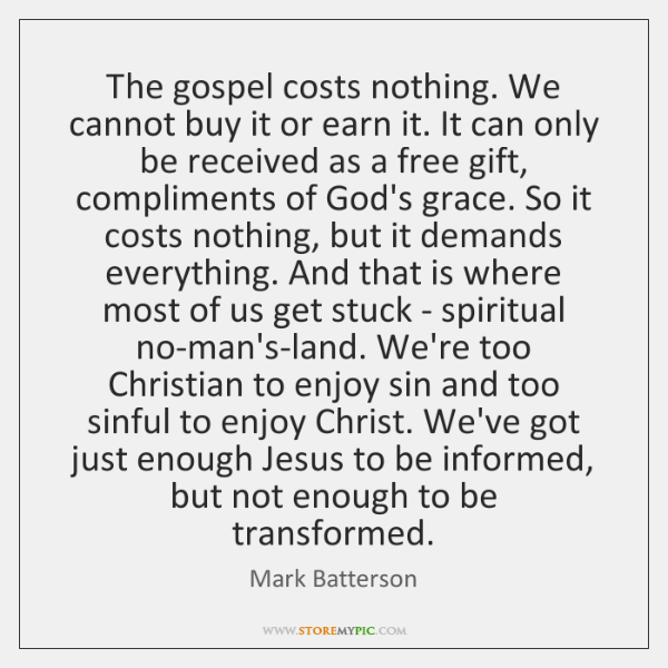 The gospel costs nothing. We cannot buy it or earn it. It ...