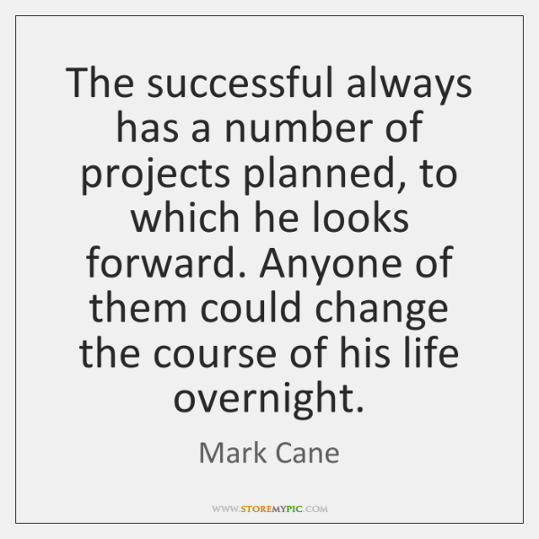 The successful always has a number of projects planned, to which he ...
