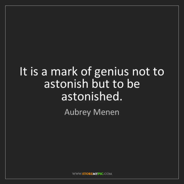 Aubrey Menen: It is a mark of genius not to astonish but to be astonished.