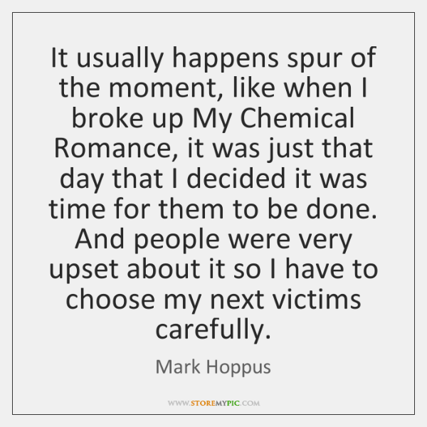 It usually happens spur of the moment, like when I broke up ...