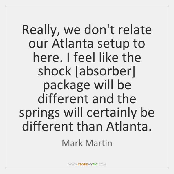 Really, we don't relate our Atlanta setup to here. I feel like ...