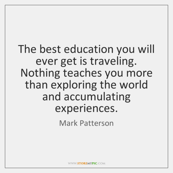 The best education you will ever get is traveling. Nothing teaches you ...