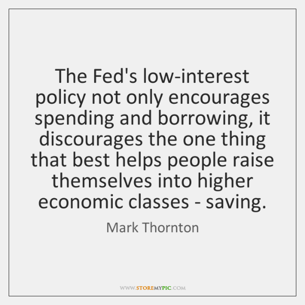 The Fed's low-interest policy not only encourages spending and borrowing, it discourages ...