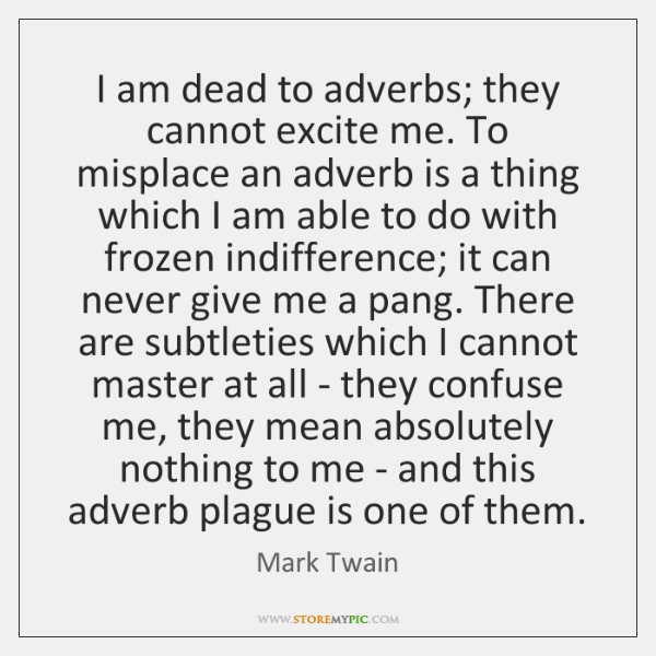 I am dead to adverbs; they cannot excite me. To misplace an ...