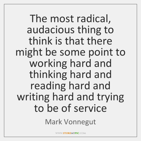 The most radical, audacious thing to think is that there might be ...