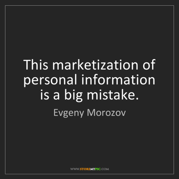 Evgeny Morozov: This marketization of personal information is a big mistake.