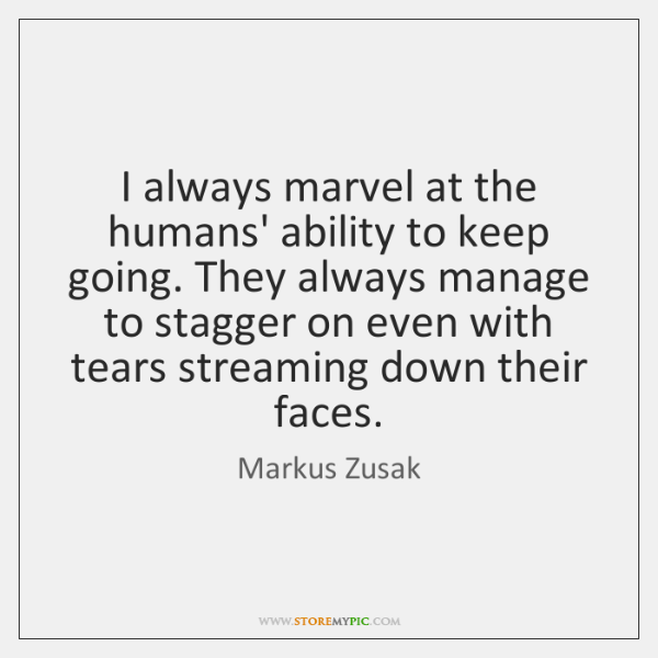 I always marvel at the humans' ability to keep going. They always ...