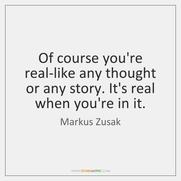 Of course you're real-like any thought or any story. It's real when ...