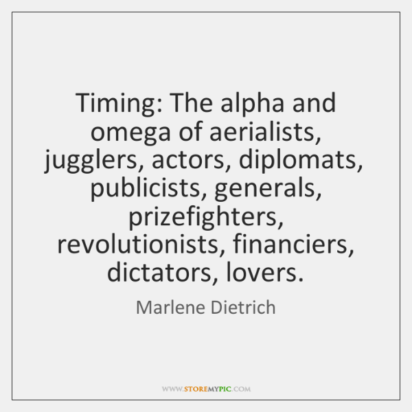 Timing: The alpha and omega of aerialists, jugglers, actors, diplomats, publicists, generals, ...