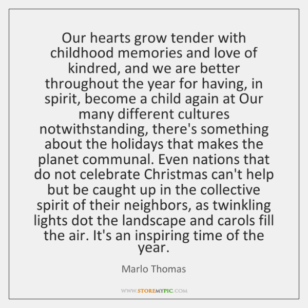 "our hearts grow tender with childhood Our hearts grow tender with "" childhood memories and love of kindred, and we are better throughout the year for having, in spirit, become a child again at."