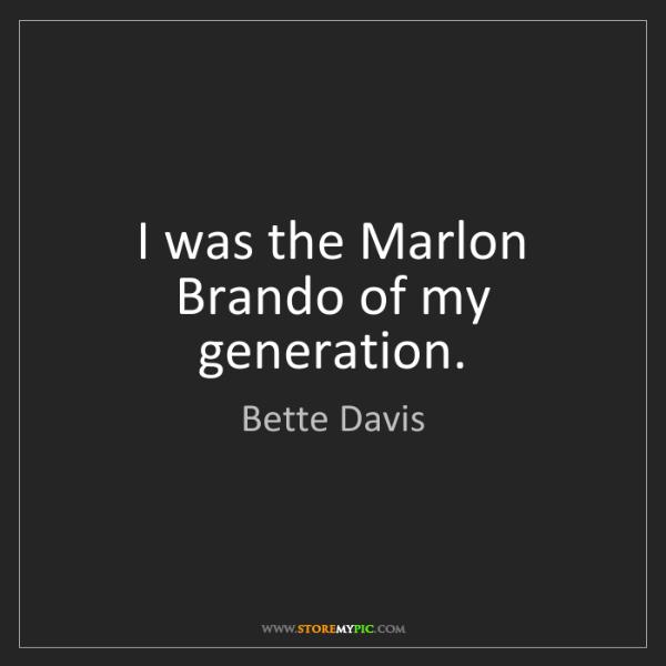 Bette Davis: I was the Marlon Brando of my generation.