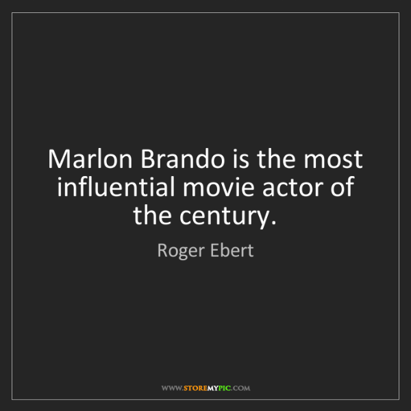 Roger Ebert: Marlon Brando is the most influential movie actor of...