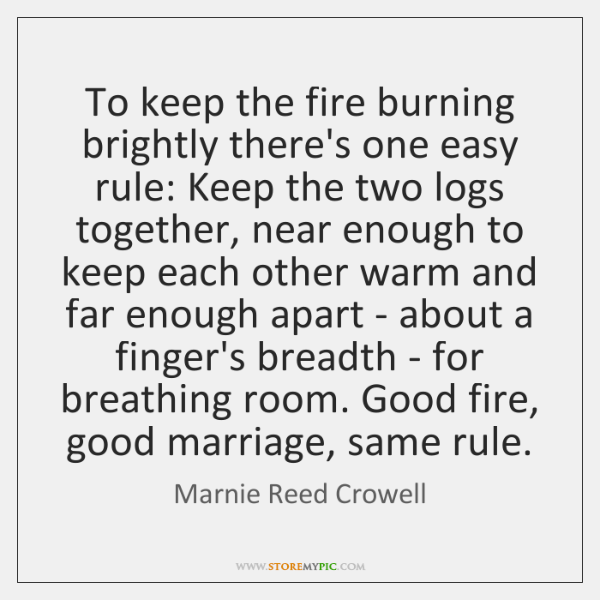 To keep the fire burning brightly there's one easy rule: Keep the ...