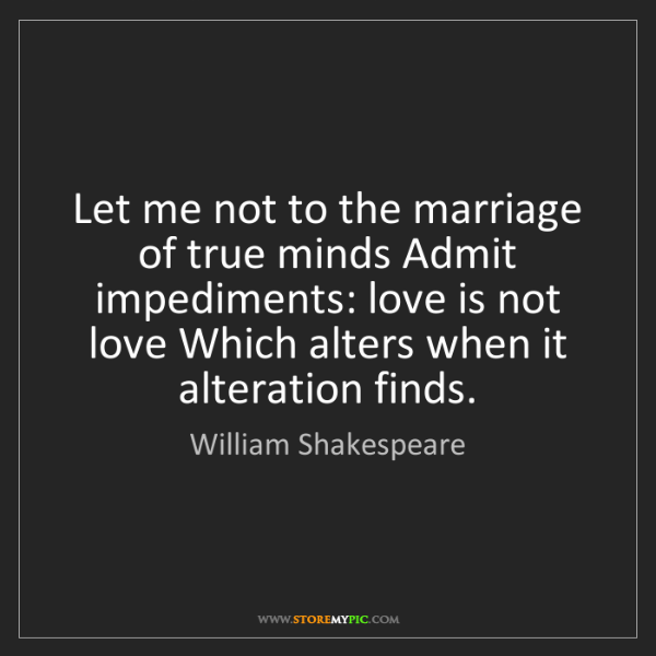 William Shakespeare: Let me not to the marriage of true minds Admit impediments:...