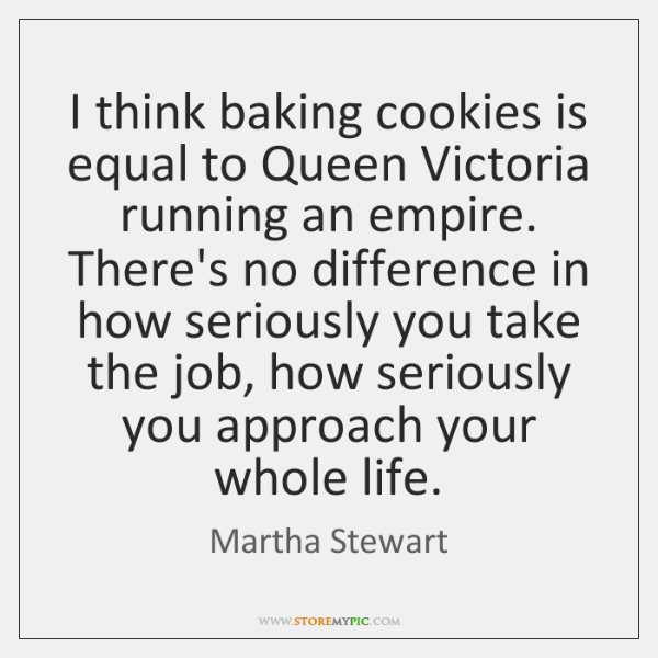 I think baking cookies is equal to Queen Victoria running an empire. ...