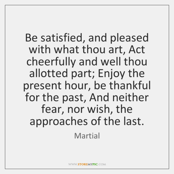 Be satisfied, and pleased with what thou art, Act cheerfully and well ...