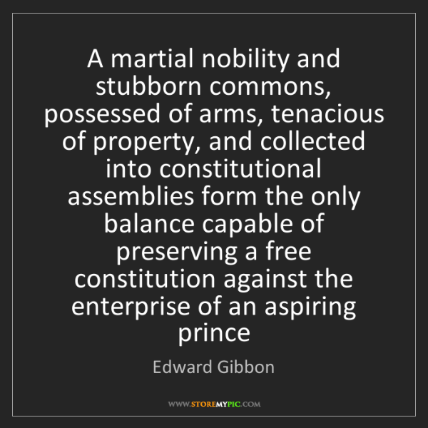 Edward Gibbon: A martial nobility and stubborn commons, possessed of...