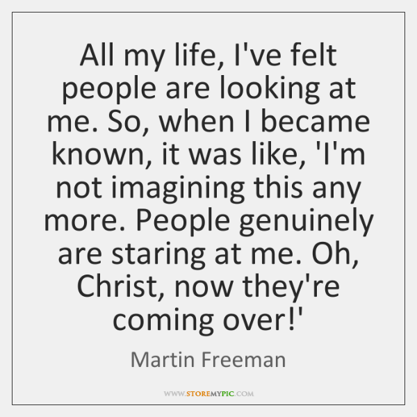 All my life, I've felt people are looking at me. So, when ...