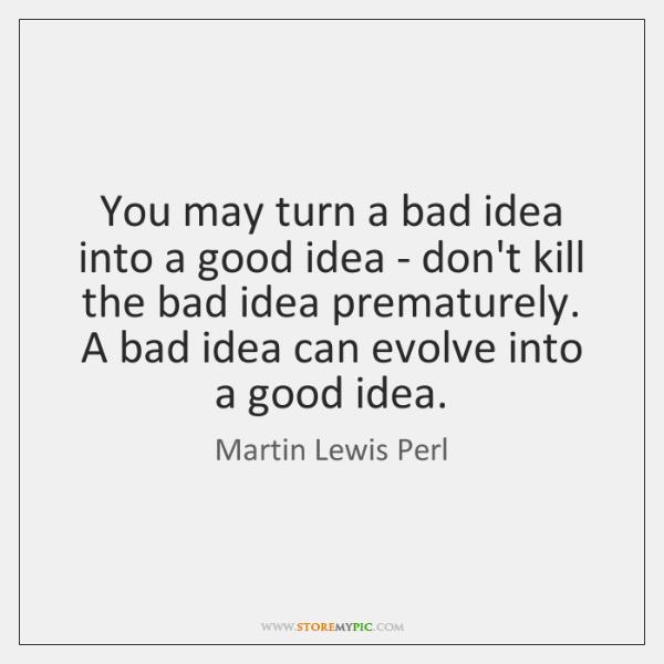 You may turn a bad idea into a good idea - don't ...