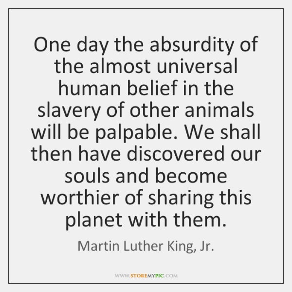 One day the absurdity of the almost universal human belief in the ...